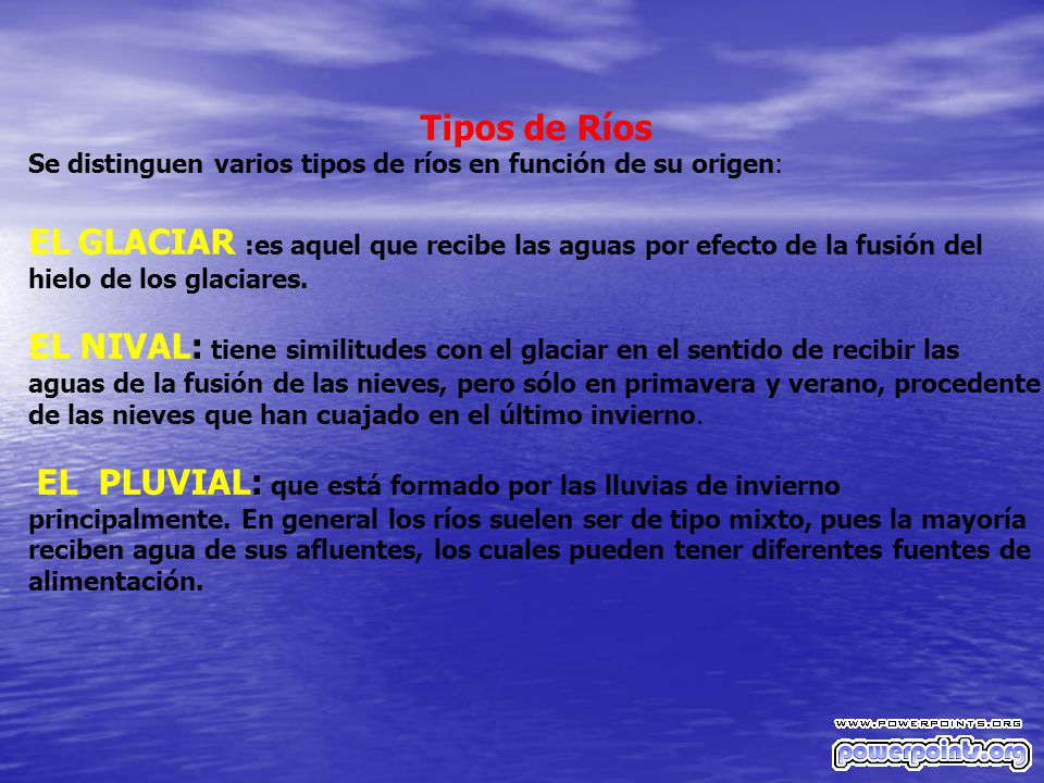 Tipos de Ríos Se distinguen varios tipos de ríos en función de su origen: EL GLACIAR :es aquel que recibe las aguas por efecto de la fusión del hielo