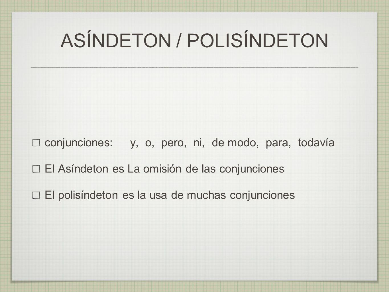 conjunciones: y, o, pero, ni, de modo, para, todavía El Asíndeton es La omisión de las conjunciones El polisíndeton es la usa de muchas conjunciones A
