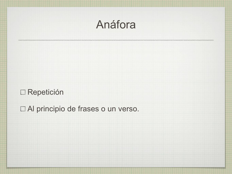 Anáfora Repetición Al principio de frases o un verso.