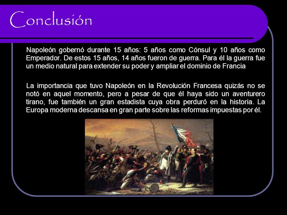 Conclusión Napoleón gobernó durante 15 años: 5 años como Cónsul y 10 años como Emperador. De estos 15 años, 14 años fueron de guerra. Para él la guerr