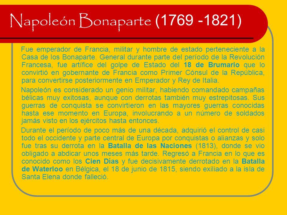 Napoleón Bonaparte (1769 -1821) Fue emperador de Francia, militar y hombre de estado perteneciente a la Casa de los Bonaparte. General durante parte d