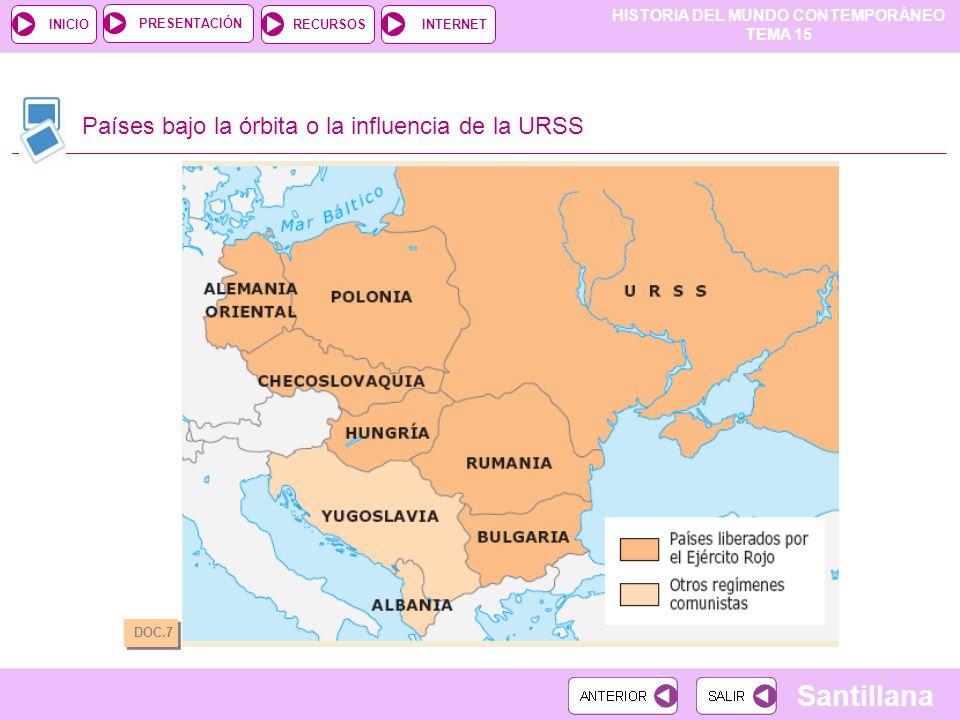 HISTORIA DEL MUNDO CONTEMPORÁNEO TEMA 15 RECURSOSINTERNETPRESENTACIÓN Santillana INICIO Países bajo la órbita o la influencia de la URSS DOC.7