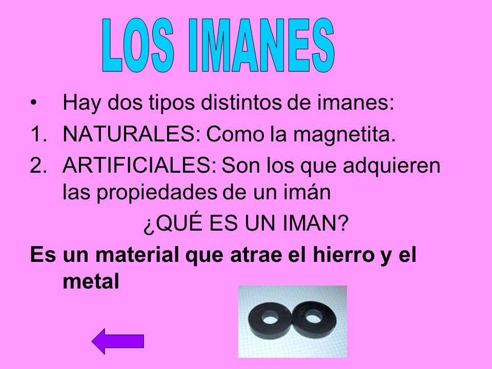 Hay dos tipos distintos de imanes: 1.NATURALES: Como la magnetita. 2.ARTIFICIALES: Son los que adquieren las propiedades de un imán ¿QUÉ ES UN IMAN? E