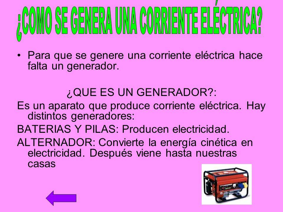 Para que se genere una corriente eléctrica hace falta un generador. ¿QUE ES UN GENERADOR?: Es un aparato que produce corriente eléctrica. Hay distinto
