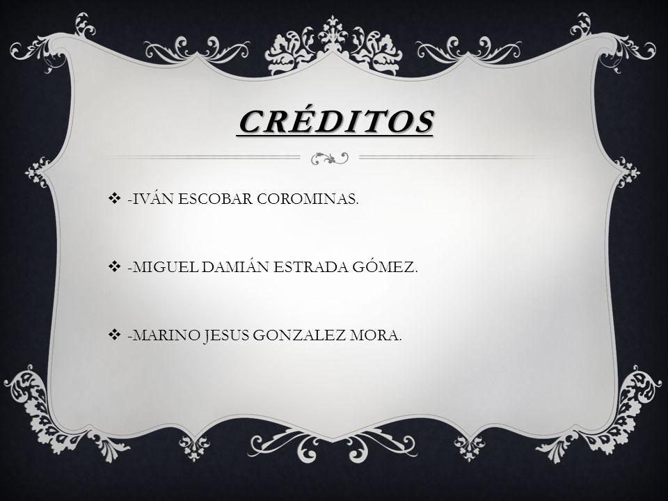CRÉDITOS -IVÁN ESCOBAR COROMINAS. -MIGUEL DAMIÁN ESTRADA GÓMEZ. -MARINO JESUS GONZALEZ MORA.