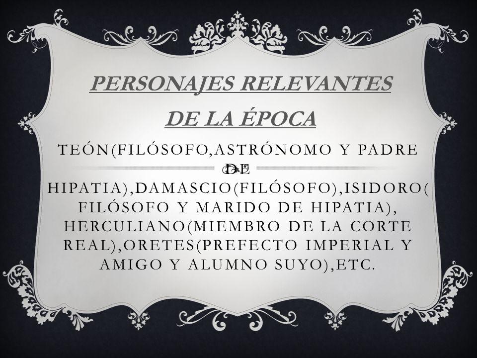 TEÓN(FILÓSOFO,ASTRÓNOMO Y PADRE DE HIPATIA),DAMASCIO(FILÓSOFO),ISIDORO( FILÓSOFO Y MARIDO DE HIPATIA), HERCULIANO(MIEMBRO DE LA CORTE REAL),ORETES(PRE
