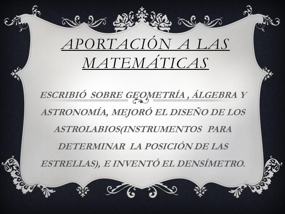 APORTACIÓN A LAS MATEMÁTICAS ESCRIBIÓ SOBRE GEOMETRÍA, ÁLGEBRA Y ASTRONOMÍA, MEJORÓ EL DISEÑO DE LOS ASTROLABIOS(INSTRUMENTOS PARA DETERMINAR LA POSICIÓN DE LAS ESTRELLAS), E INVENTÓ EL DENSÍMETRO.