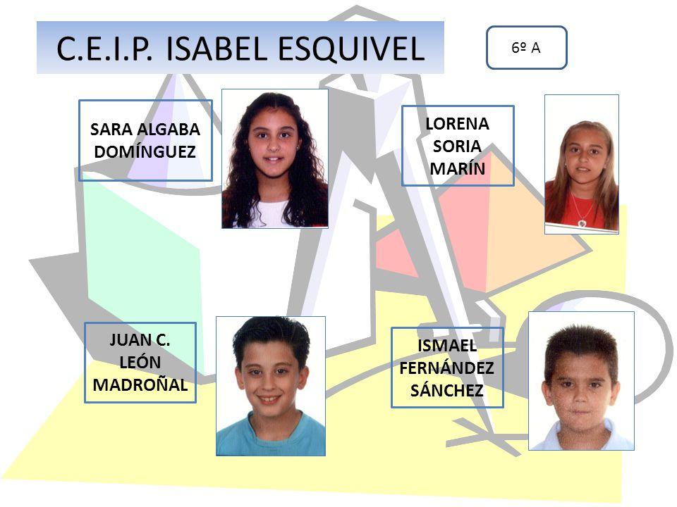 SARA ALGABA DOMÍNGUEZ ISMAEL FERNÁNDEZ SÁNCHEZ JUAN C. LEÓN MADROÑAL C.E.I.P. ISABEL ESQUIVEL 6º A LORENA SORIA MARÍN