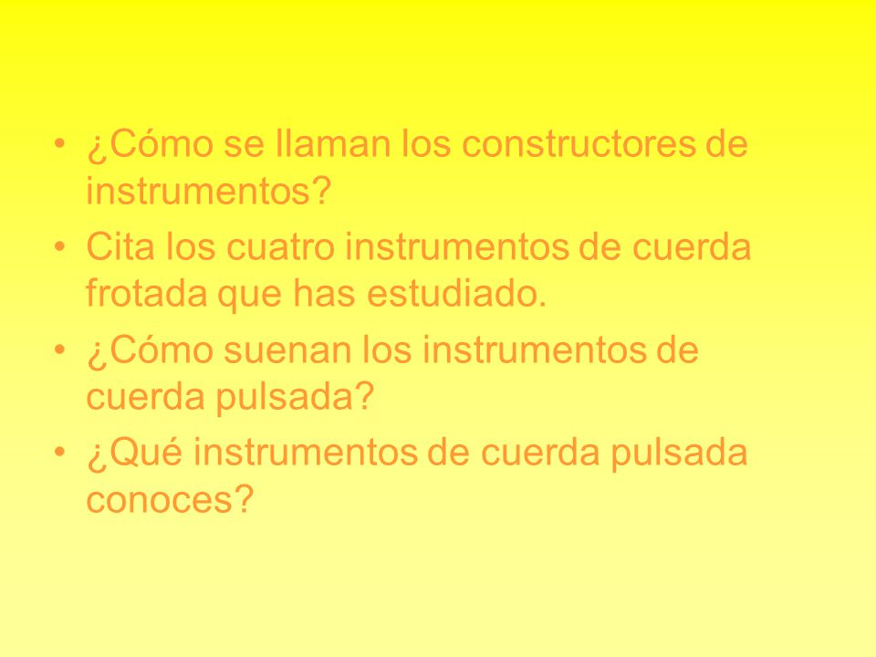¿Cómo se llaman los constructores de instrumentos? Cita los cuatro instrumentos de cuerda frotada que has estudiado. ¿Cómo suenan los instrumentos de