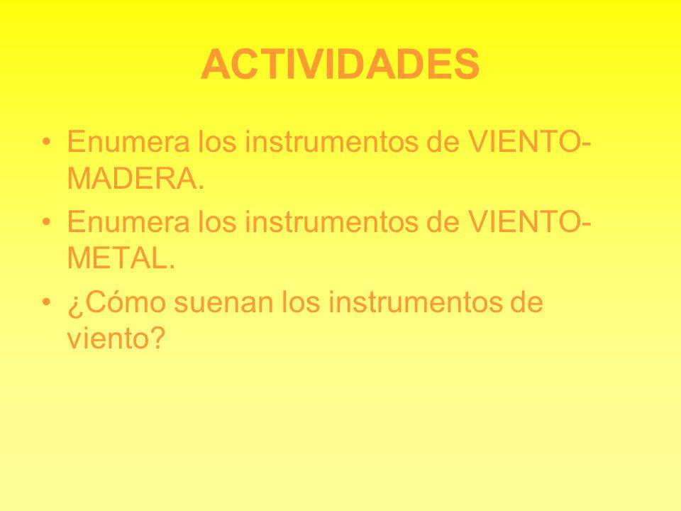 ACTIVIDADES Enumera los instrumentos de VIENTO- MADERA. Enumera los instrumentos de VIENTO- METAL. ¿Cómo suenan los instrumentos de viento?