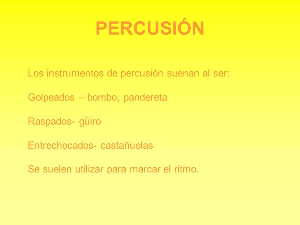 PERCUSIÓN Los instrumentos de percusión suenan al ser: Golpeados – bombo, pandereta Raspados- güiro Entrechocados- castañuelas Se suelen utilizar para