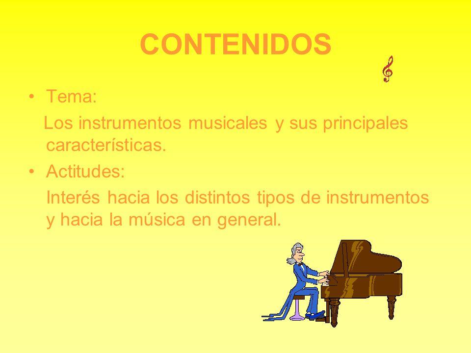 CONTENIDOS Tema: Los instrumentos musicales y sus principales características. Actitudes: Interés hacia los distintos tipos de instrumentos y hacia la
