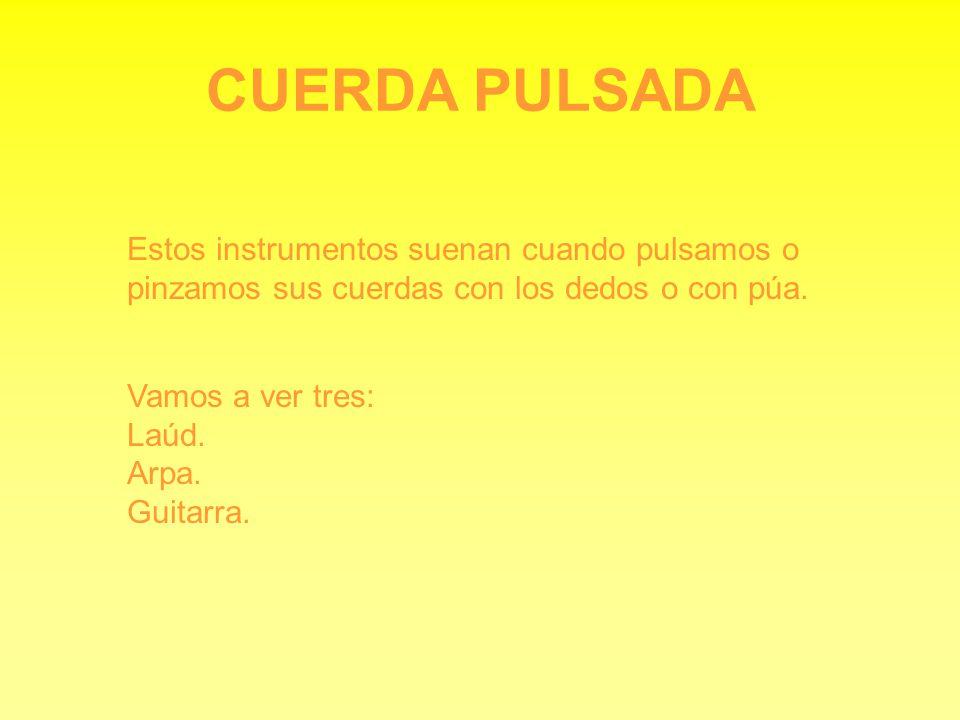CUERDA PULSADA Estos instrumentos suenan cuando pulsamos o pinzamos sus cuerdas con los dedos o con púa. Vamos a ver tres: Laúd. Arpa. Guitarra.