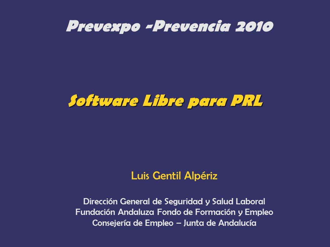 Software Libre para PRL Prevexpo -Prevencia 2010 Luis Gentil Alpériz Dirección General de Seguridad y Salud Laboral Fundación Andaluza Fondo de Formac