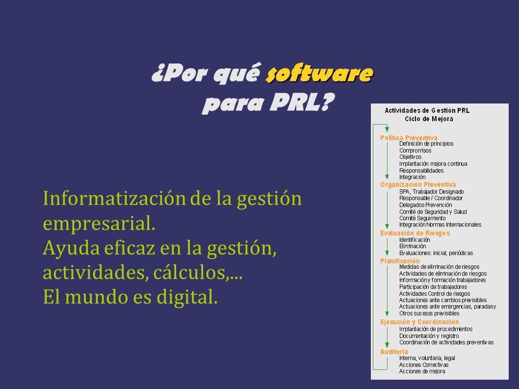 software ¿Por qué software para PRL? Informatización de la gestión empresarial. Ayuda eficaz en la gestión, actividades, cálculos,... El mundo es digi