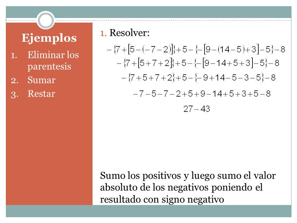 Ejemplos 1.Eliminar los parentesis 2.Sumar 3.Restar 1. Resolver: Sumo los positivos y luego sumo el valor absoluto de los negativos poniendo el result