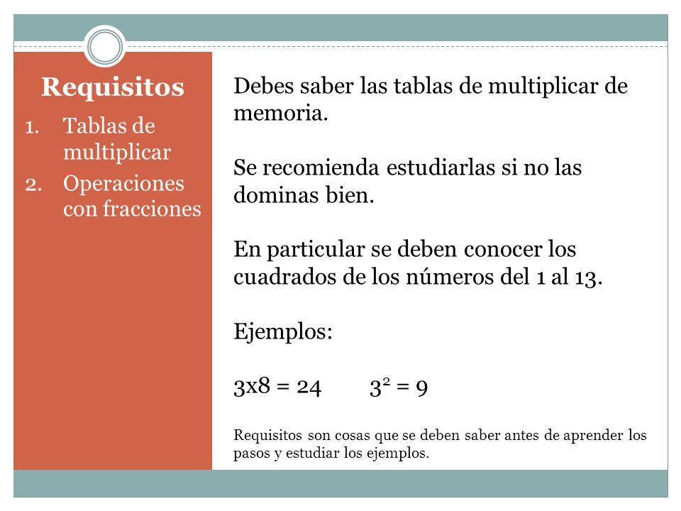 Requisitos 1.Tablas de multiplicar 2.Operaciones con fracciones Debes saber las tablas de multiplicar de memoria. Se recomienda estudiarlas si no las