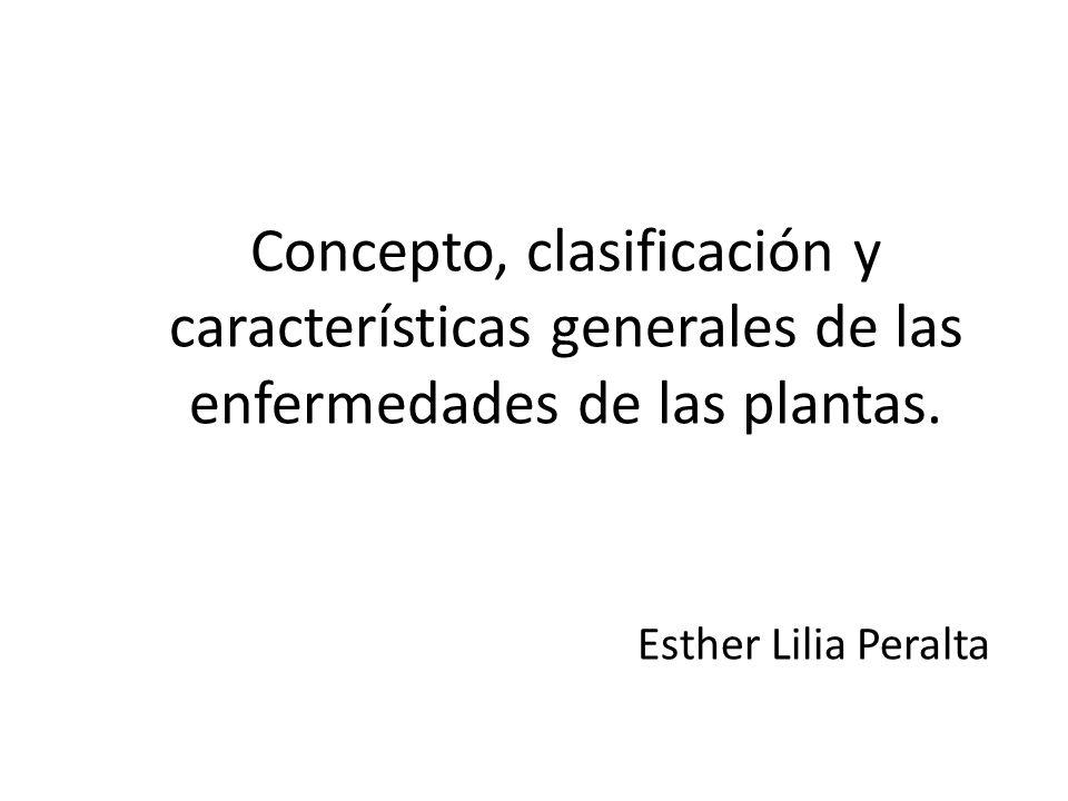 Concepto, clasificación y características generales de las enfermedades de las plantas. Esther Lilia Peralta