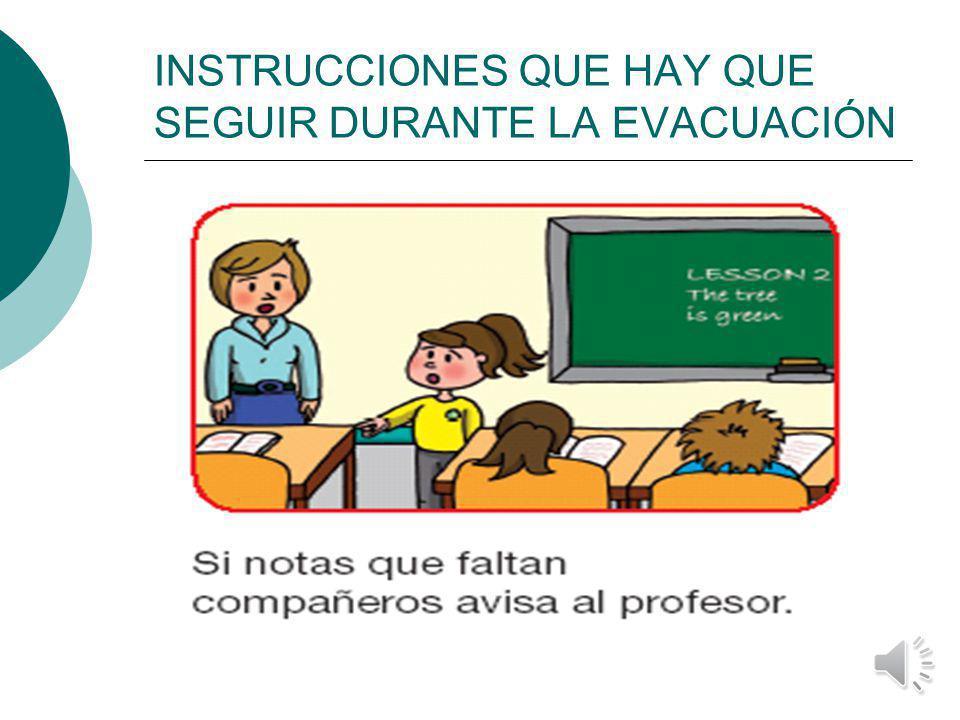 INSTRUCCIONES QUE HAY QUE SEGUIR DURANTE LA EVACUACIÓN Obedecer las instrucciones del profesorado.