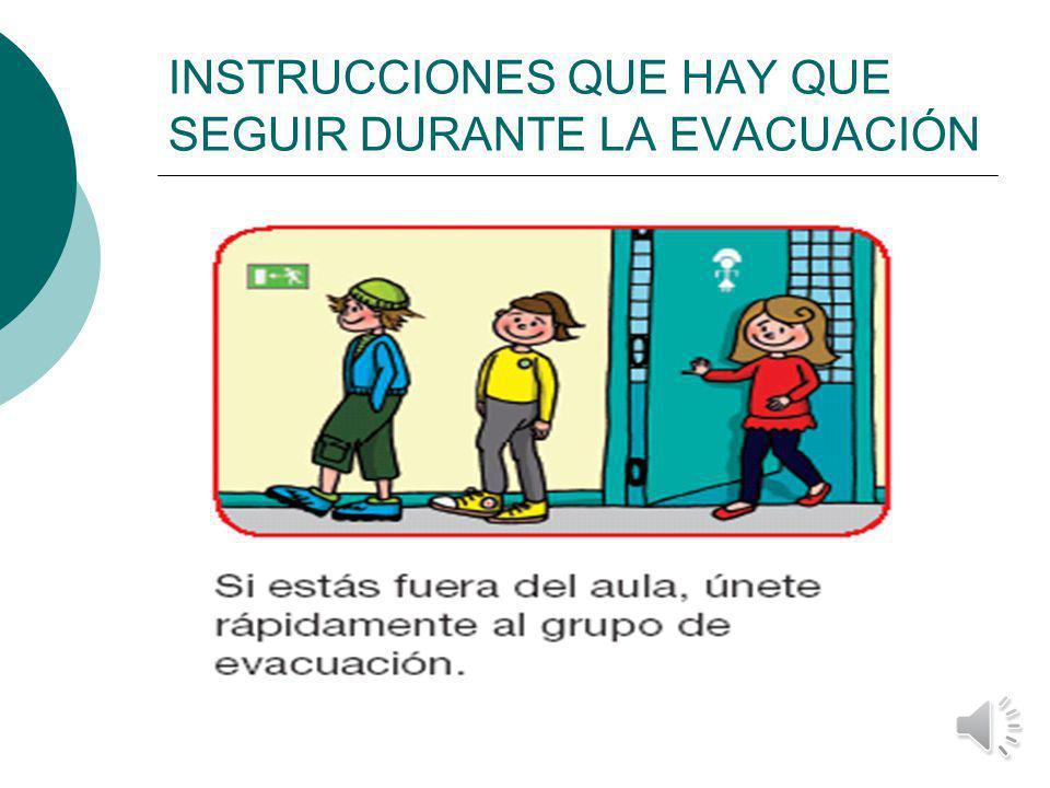 INSTRUCCIONES QUE HAY QUE SEGUIR DURANTE LA EVACUACIÓN Si cuando suena la señal de evacuación no se está en su lugar habitual, se deberá unir al primer grupo que se vea y dar cuenta de esa circunstancia en el punto de reunión.