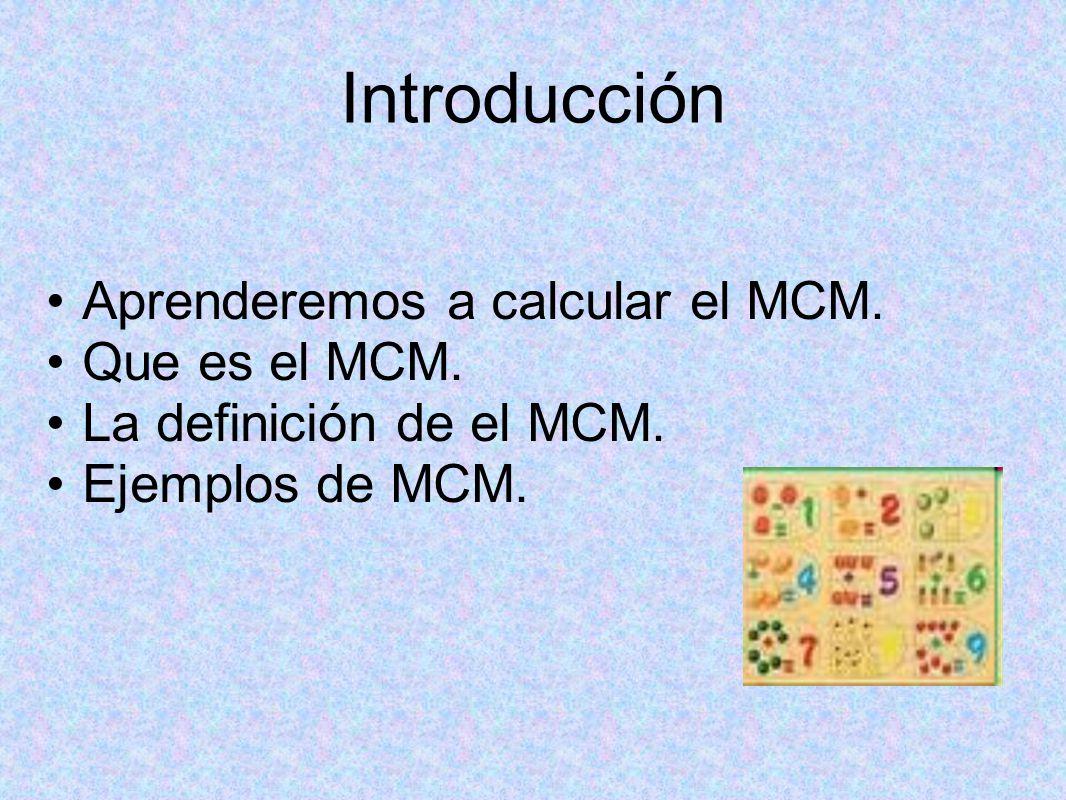 Introducción Aprenderemos a calcular el MCM.Que es el MCM.