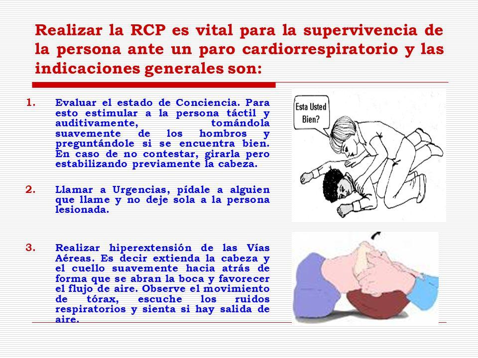 Realizar la RCP es vital para la supervivencia de la persona ante un paro cardiorrespiratorio y las indicaciones generales son: 1.Evaluar el estado de Conciencia.