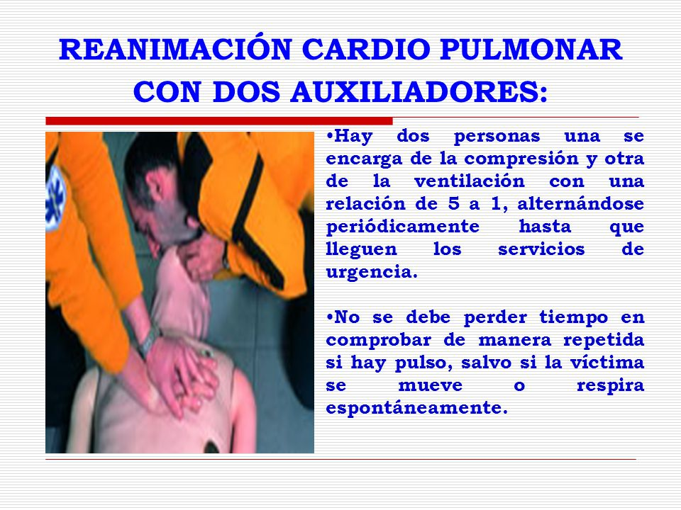 REANIMACIÓN CARDIO PULMONAR CON DOS AUXILIADORES: Hay dos personas una se encarga de la compresión y otra de la ventilación con una relación de 5 a 1, alternándose periódicamente hasta que lleguen los servicios de urgencia.