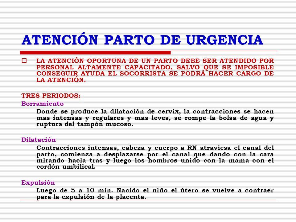 ATENCIÓN PARTO DE URGENCIA LA ATENCIÓN OPORTUNA DE UN PARTO DEBE SER ATENDIDO POR PERSONAL ALTAMENTE CAPACITADO, SALVO QUE SE IMPOSIBLE CONSEGUIR AYUDA EL SOCORRISTA SE PODRÁ HACER CARGO DE LA ATENCIÓN.