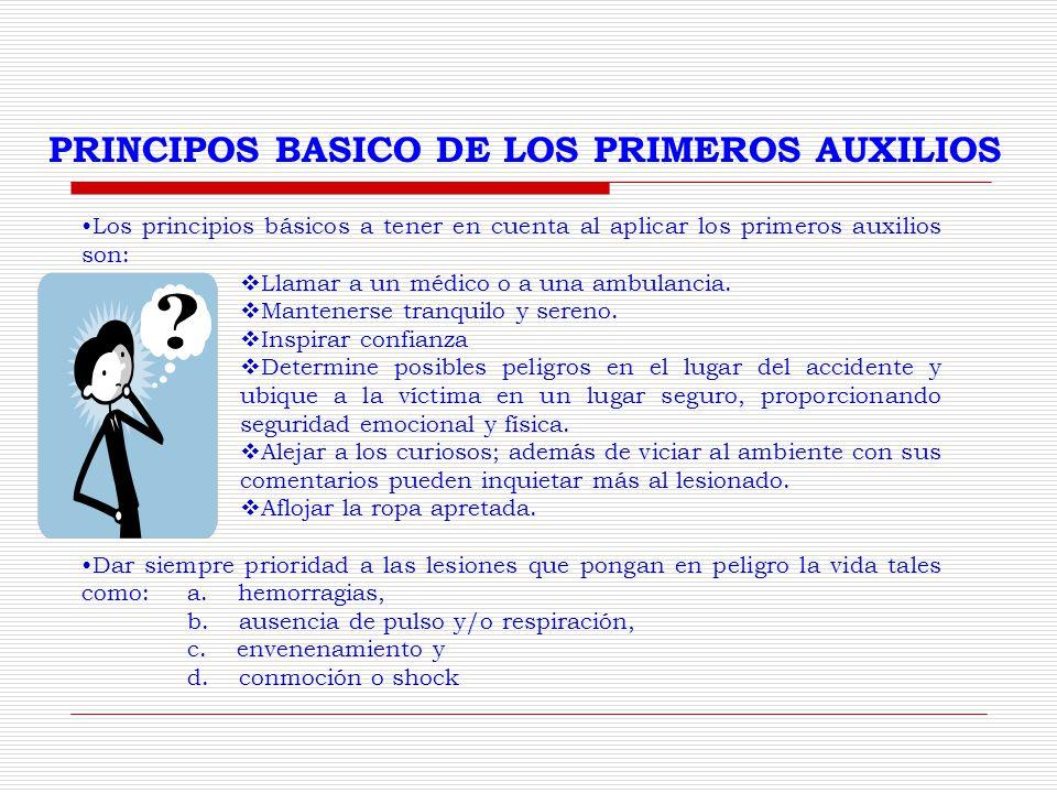 PRINCIPOS BASICO DE LOS PRIMEROS AUXILIOS Los principios básicos a tener en cuenta al aplicar los primeros auxilios son: Llamar a un médico o a una ambulancia.