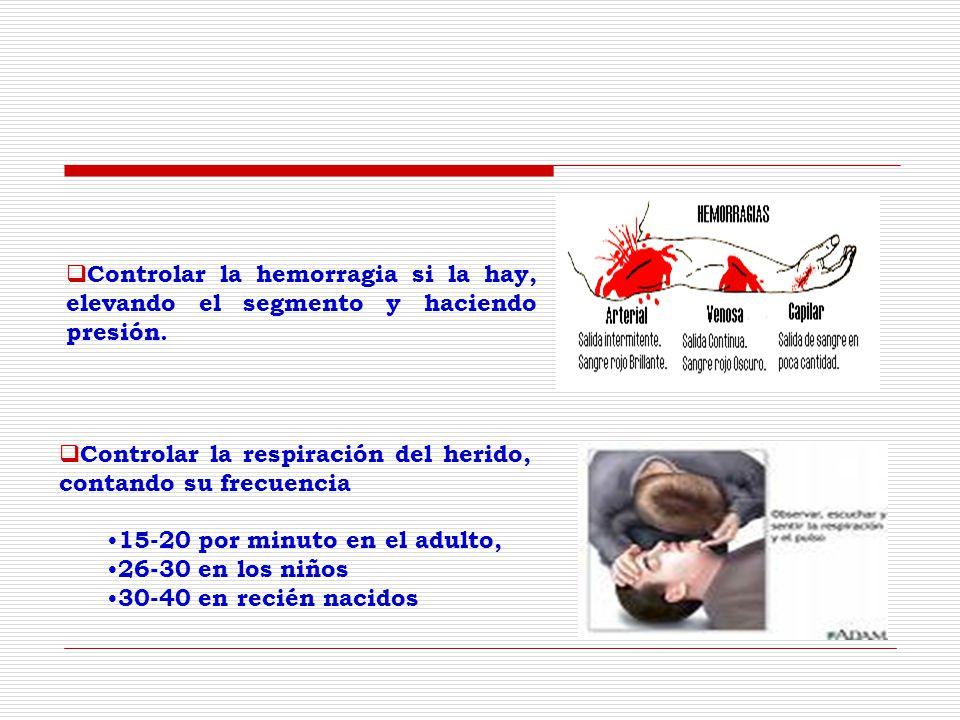 Controlar la respiración del herido, contando su frecuencia 15-20 por minuto en el adulto, 26-30 en los niños 30-40 en recién nacidos Controlar la hemorragia si la hay, elevando el segmento y haciendo presión.