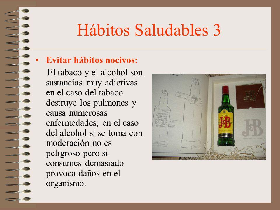 Hábitos Saludables 3 Evitar hábitos nocivos: El tabaco y el alcohol son sustancias muy adictivas en el caso del tabaco destruye los pulmones y causa n