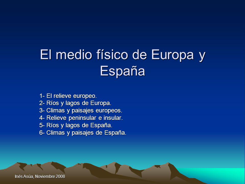 Inés Asúa, Noviembre 2008 El medio físico de Europa y España 1- El relieve europeo. 2- Ríos y lagos de Europa. 3- Climas y paisajes europeos. 4- Relie
