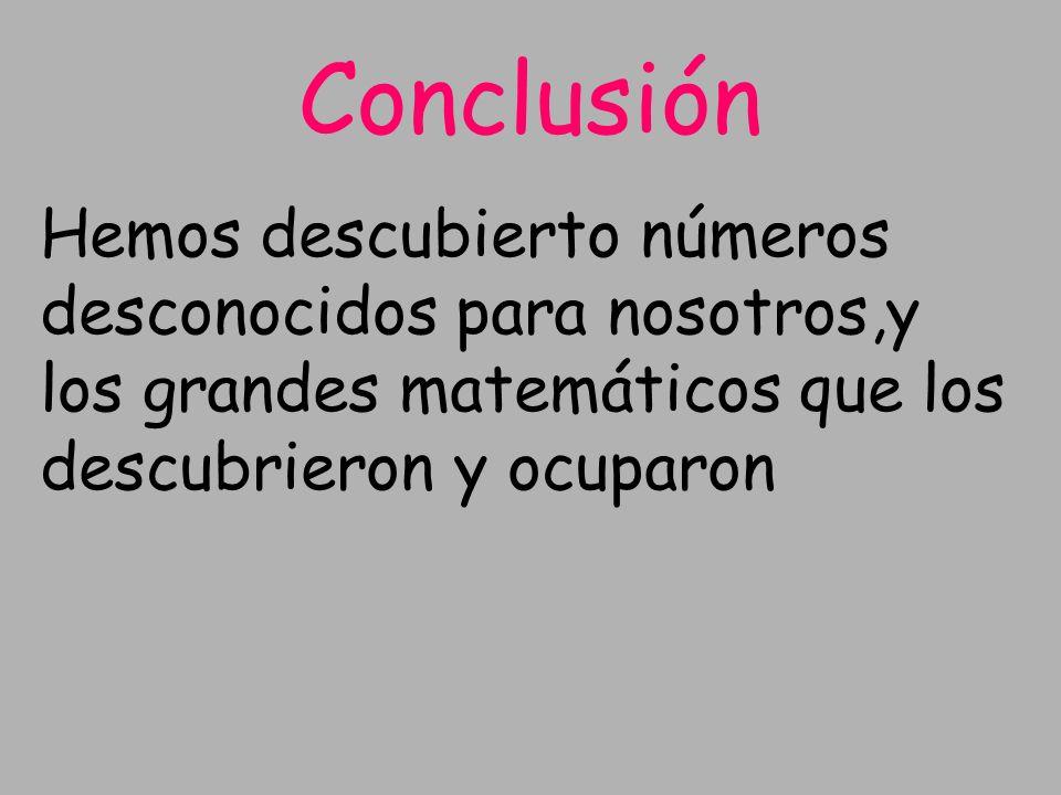 Conclusión Hemos descubierto números desconocidos para nosotros,y los grandes matemáticos que los descubrieron y ocuparon