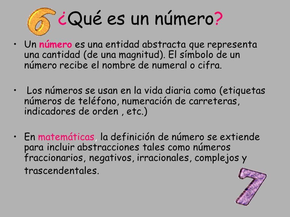 ¿Qué es un número? Un número es una entidad abstracta que representa una cantidad (de una magnitud). El símbolo de un número recibe el nombre de numer