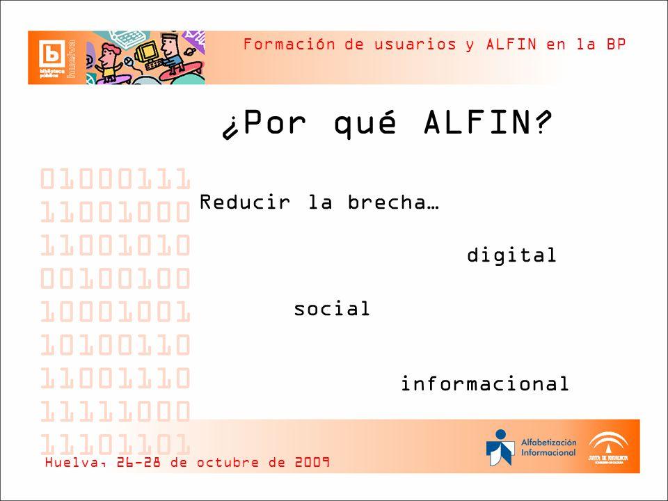 Formación de usuarios y ALFIN en la BP ¿Por qué ALFIN? Reducir la brecha… digital social informacional Huelva, 26-28 de octubre de 2009