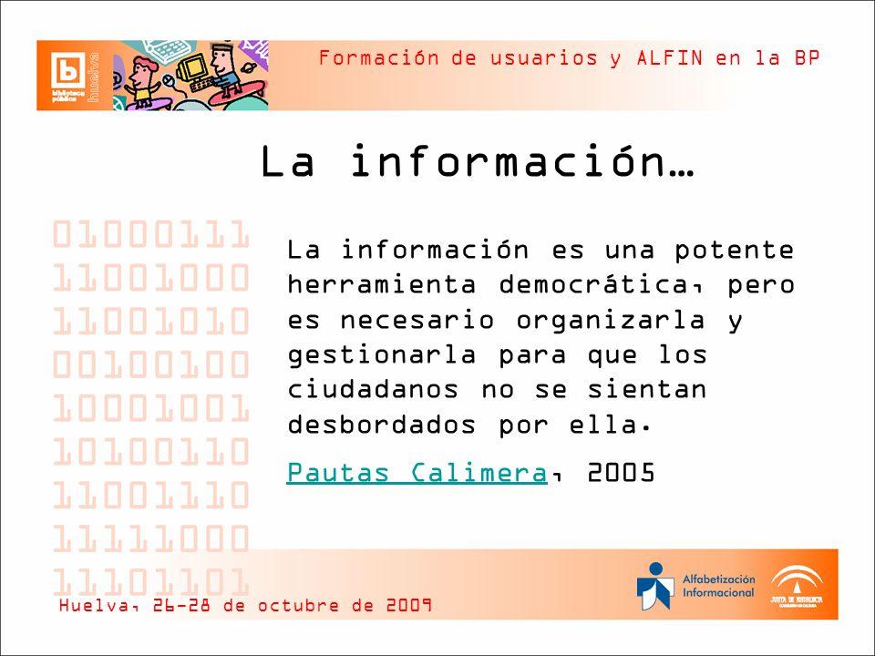 Formación de usuarios y ALFIN en la BP Habilidades o Competencias ALFIN Cómo trabajar con los resultados y explotarlos Ética y responsabilidad en la utilización Cómo comunicar y compartir los resultados Cómo gestionar lo encontrado Huelva, 26-28 de octubre de 2009