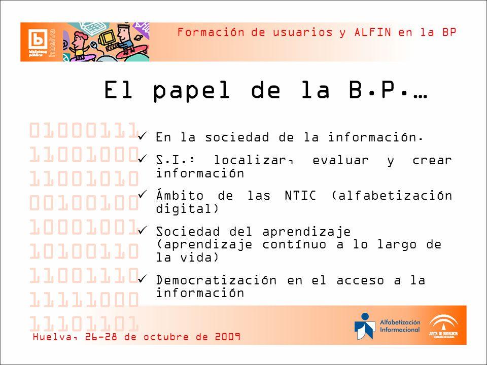 Formación de usuarios y ALFIN en la BP Una nueva biblioteca… C entro de aprendizaje U n cambio en sus funciones: Acceso directo a las colecciones Simplificación en la organización de la información Servicios centrados en el usuario Bibliotecario: Formador-Facilitador- Mediador Huelva, 26-28 de octubre de 2009