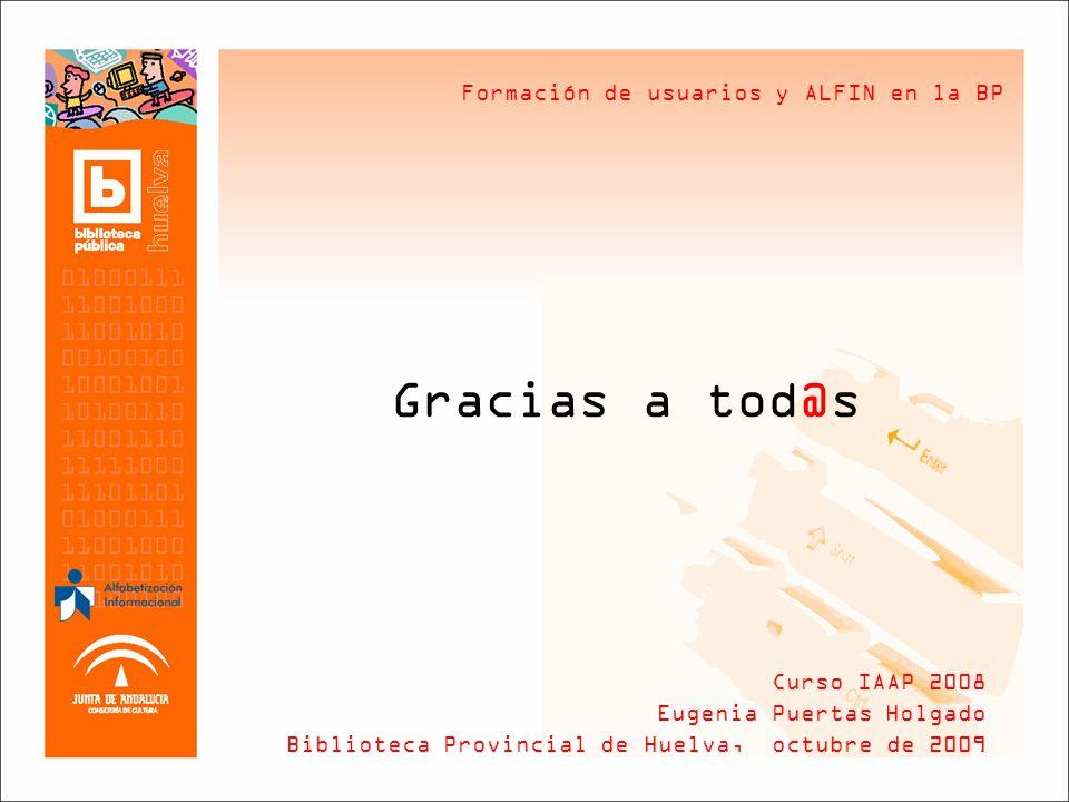 Formación de usuarios y ALFIN en la BP Gracias a tod@s Curso IAAP 2008 Eugenia Puertas Holgado Biblioteca Provincial de Huelva, octubre de 2009