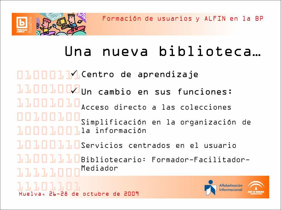 Formación de usuarios y ALFIN en la BP Formación de usuarios Acción bibliotecaria cuya finalidad es dar a conocer el uso de la biblioteca y sus recursos (instrucción bibliográfica fundamentalmente de recursos impresos) Paso previo a la ALFIN Parte integrante de ALFIN Huelva, 26-28 de octubre de 2009