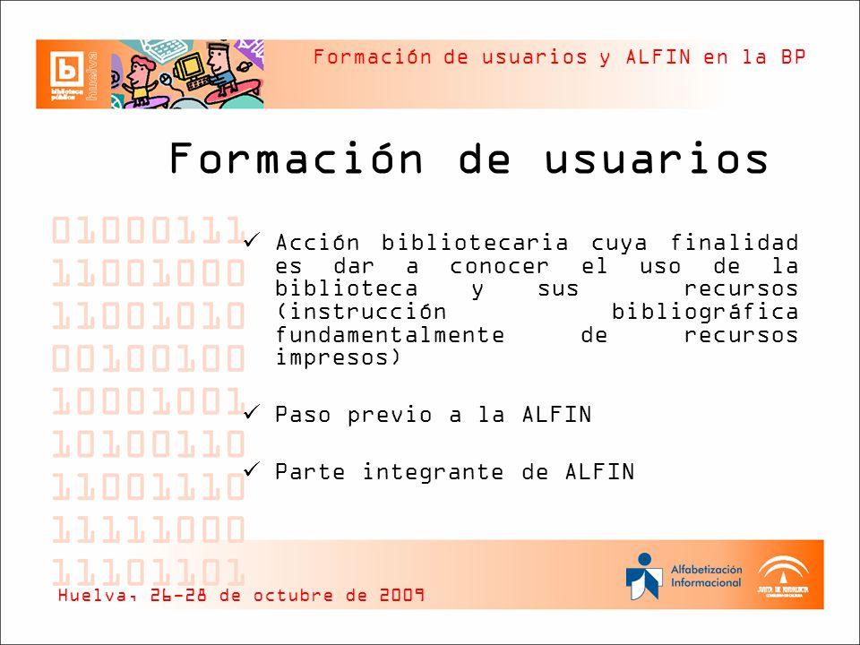 Formación de usuarios y ALFIN en la BP ALFIN Concepto ALFIN Aprender y desarrollar habilidades para usar la información Se trata de una herramienta esencial para la adquisición de competencias en información, así como para el desarrollo, participación y comunicación de los ciudadanos Huelva, 26-28 de octubre de 2009