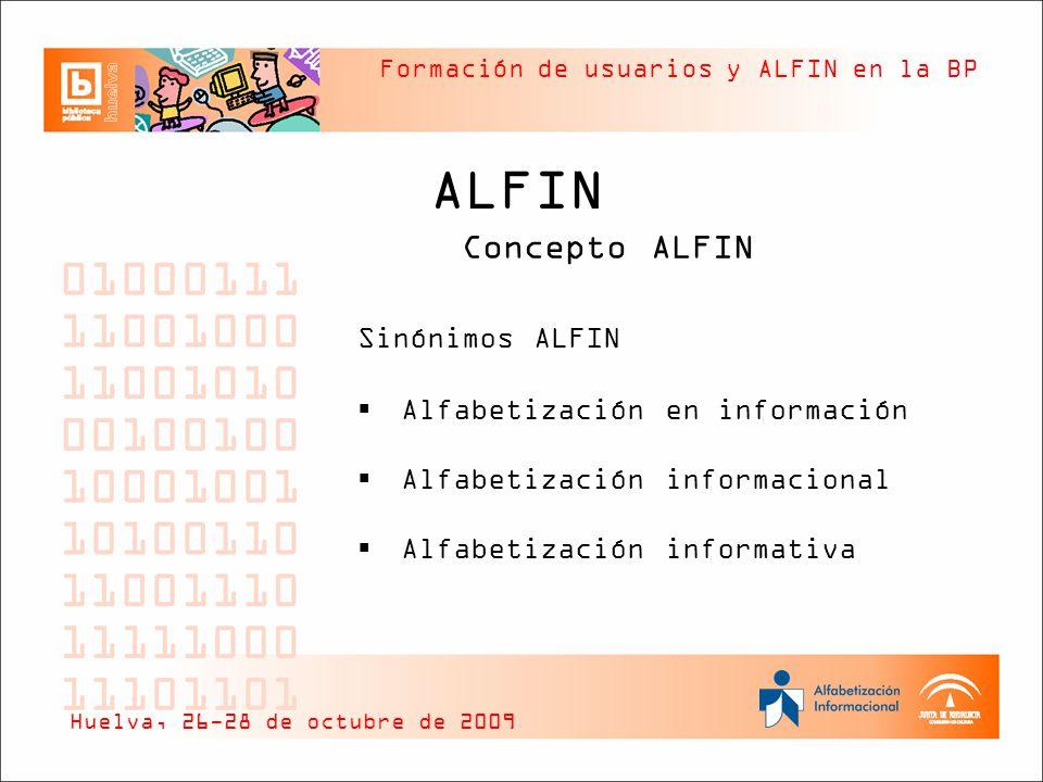Formación de usuarios y ALFIN en la BP ALFIN Concepto ALFIN Conceptos relacionados Educación Aprendizaje permanente o a lo largo de la vida Alfabetización y alfabetizaciones Huelva, 26-28 de octubre de 2009