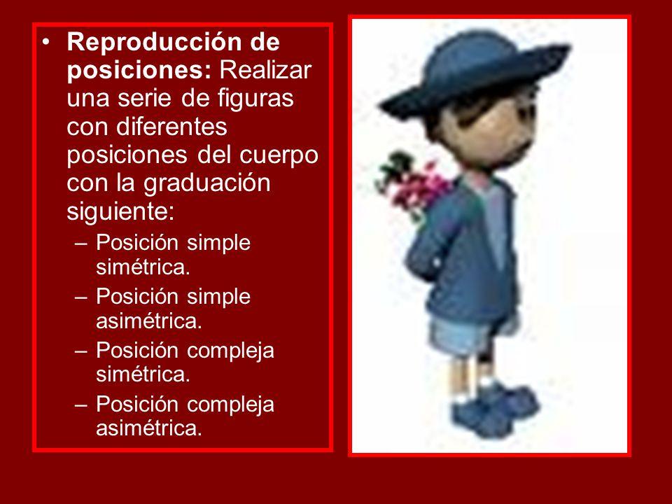 Reproducción de posiciones: Realizar una serie de figuras con diferentes posiciones del cuerpo con la graduación siguiente: –Posición simple simétrica
