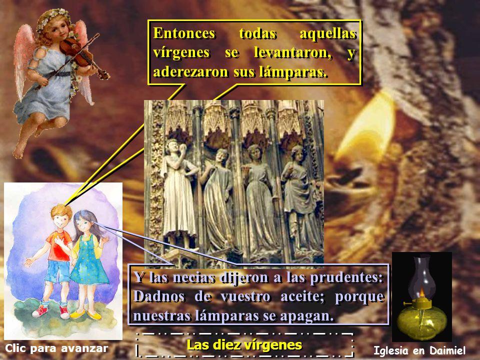 Clic para avanzar Iglesia en Daimiel Las diez vírgenes A medianoche se oyó un grito: Ya está aquí el esposo; salid a recibirle. A medianoche se oyó un