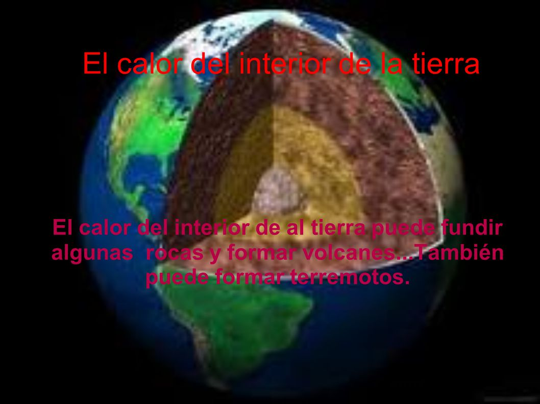 El calor del interior de la tierra El calor del interior de al tierra puede fundir algunas rocas y formar volcanes...También puede formar terremotos.