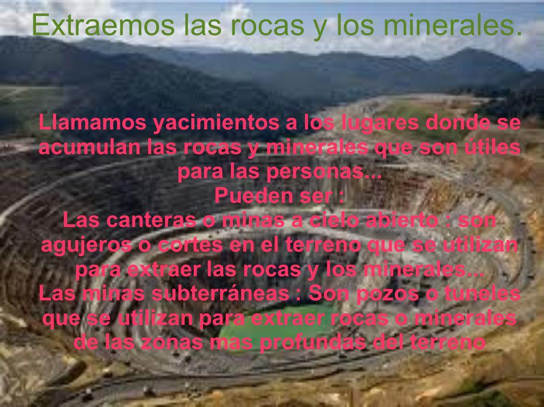 Extraemos las rocas y los minerales.