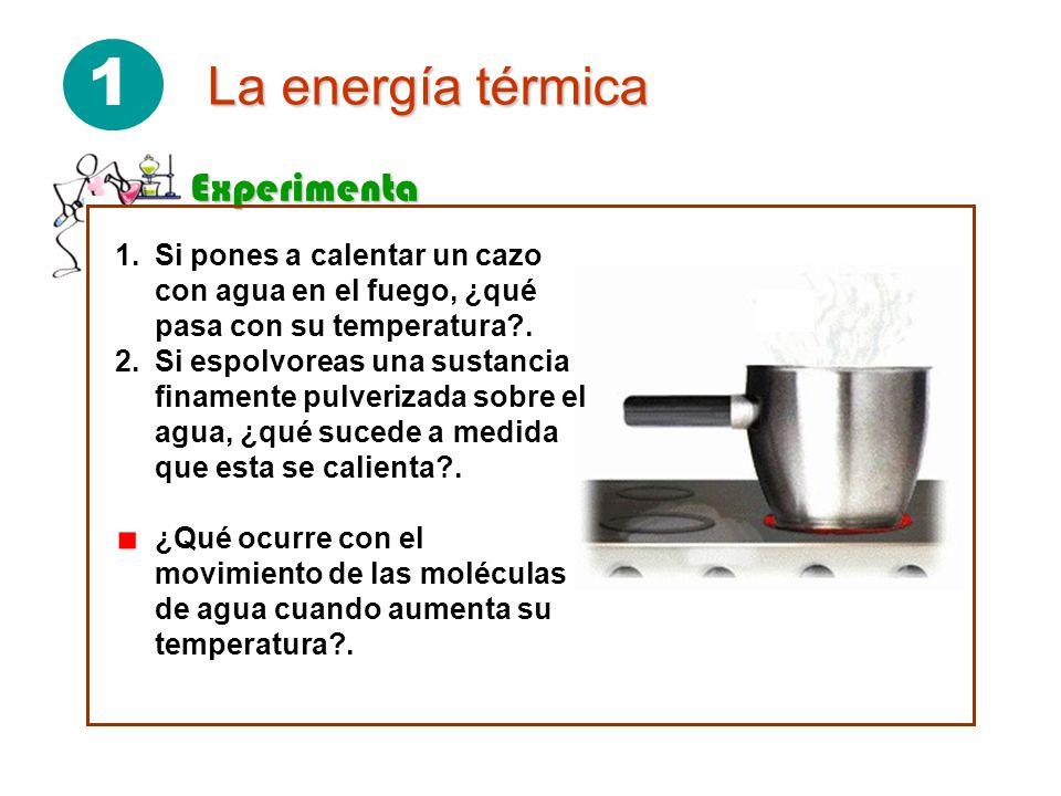 1 La energía térmica Experimenta 1.Si pones a calentar un cazo con agua en el fuego, ¿qué pasa con su temperatura?.