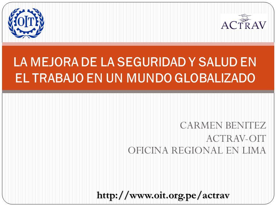 CARMEN BENITEZ ACTRAV-OIT OFICINA REGIONAL EN LIMA LA MEJORA DE LA SEGURIDAD Y SALUD EN EL TRABAJO EN UN MUNDO GLOBALIZADO http://www.oit.org.pe/actra