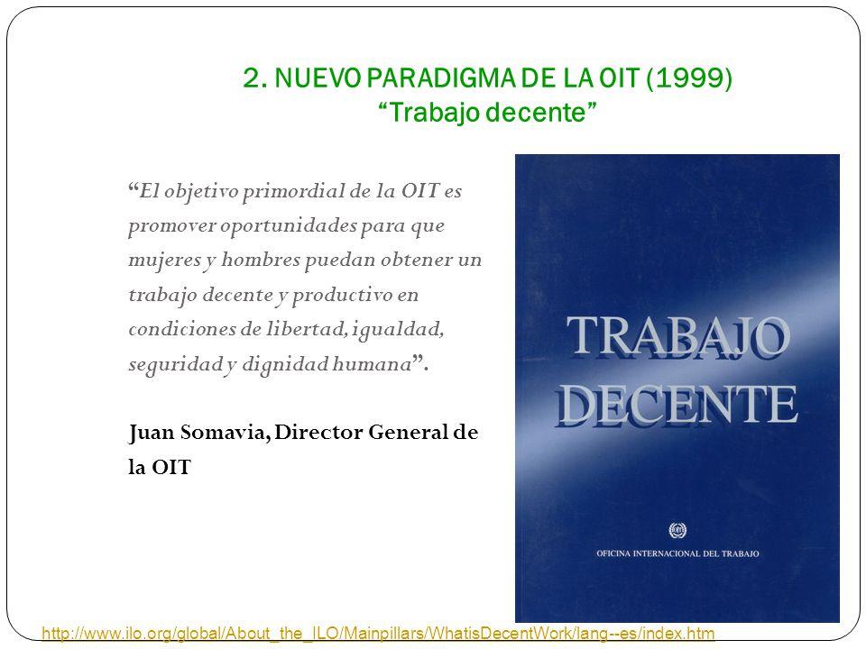 2. NUEVO PARADIGMA DE LA OIT (1999) Trabajo decente El objetivo primordial de la OIT es promover oportunidades para que mujeres y hombres puedan obten