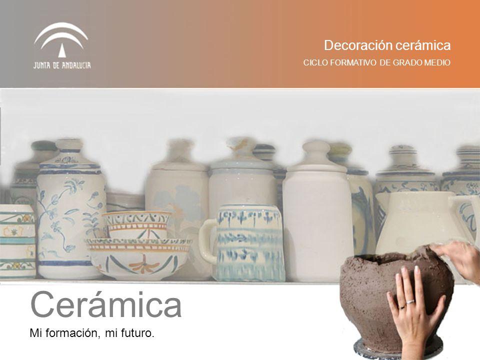 CICLO FORMATIVO DE GRADO MEDIO Decoración cerámica Mi formación, mi futuro. Cerámica