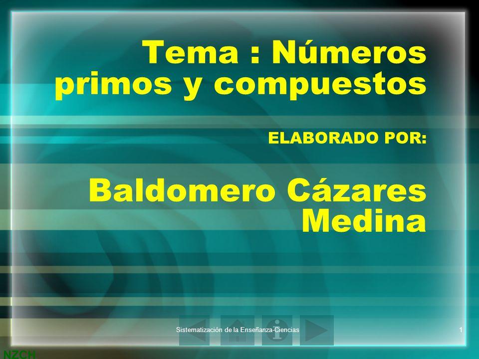NZCH Sistematización de la Enseñanza-Ciencias1 Tema : Números primos y compuestos ELABORADO POR: Baldomero Cázares Medina